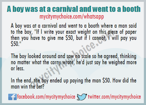 "A boy was at a carnival and went to a booth where a man said to the boy, ""If I write your exact weight on this piece of paper then you have to give me $50, but if I cannot, I will pay you $50."" - Whatsapp Puzzle"