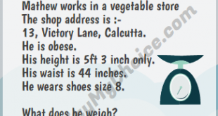 IAS exam question : Mathew works in a vegetable store The shop address is :- 13, Victory Lane, Calcutta. He is obese. His height is 5ft 3 inch only. His waist is 44 inches. He wears shoes size 8. What does he weigh?…… (It is not easy & requires uncommon quality ….lot of common sense)