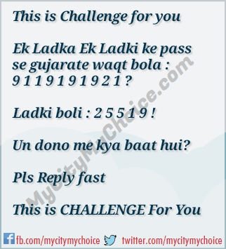 his is Challenge for you Ek Ladka Ek Ladki ke pass se gujarate waqt bola : 9 1 1 9 1 9 1 9 2 1 ? Ladki boli : 2 5 5 1 9 ! Un dono me kya baat hui? Pls Reply fast This is CHALLENGE For You