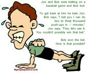 "Jon and Bob were betting on a baseball game and Bob lost. To get back at him he bets Jon. Bob says, ""I bet you I can do two to three thousand push-ups in 10 minutes.""  Jon says, ""Fine, let's see it. You couldn't possibly win that bet.""  Bob won the bet. How is that possible?"