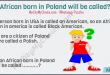 A person born in USA is called an American, so an African born in america is called Black American. If u are a citizen of Poland u are called a Polish. So an African born in Poland will be called ...........?