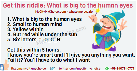 "Get this riddle : What is big to the human eyes? Get this riddle : 1. What is big to the human eyes 2. Small to human mind 3. Yellow within 4. But red while under the sun 5. Six letters. ""_o_g_h"" Get this within 5 hours, I know you're smart, and I'll give you anything you want. Fail it? You'll have to do what I want."