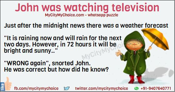 "John was watching television. Just after the midnight news there was a weather forecast: ""It is raining now and will rain for the next two days. However, in 72 hours it will be bright and sunny.."" ""WRONG again"", snorted John. He was correct but how did he know?"