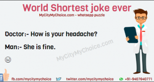 World Shortest joke ever Doctor:- How is your headache? Man:- She is fine.