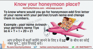To know where would you go for honeymoon add first letter of your name with your partner/crush name and change them in numbers. Example : your name Avinash your partners name Tiya so A + T = 1 + 20 = 21 आप हनीमून में कहाँ जायेंगे जानने के लिए 1 से 52 के बीच का कोई नंबर चुने... तुरंत रिप्लाई करें।