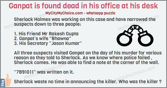 "Solve this case... Ganpat is found dead in his office at his desk. Sherlock Holmes was working on this case and have narrowed the suspects down to three people: 1. His Friend Mr Rakesh Gupta 2. Ganpat's wife ""Bhawna"" 3. His Secretary ""Jason Kumar"" All three suspects visited ganpat on the day of his murder for various reason as they told to Sherlock. As we know where police failed , Sherlock comes. He was able to find a note at the corner of the wall. ""7B91011"" was written on it. Sherlock waste no time in announcing the killer. Who was the killer ?"