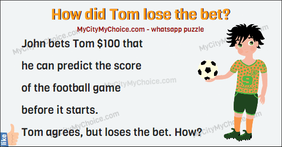 John bets Tom $100 that he can predict the score of the football game before it starts. Tom agrees, but loses the bet. How?