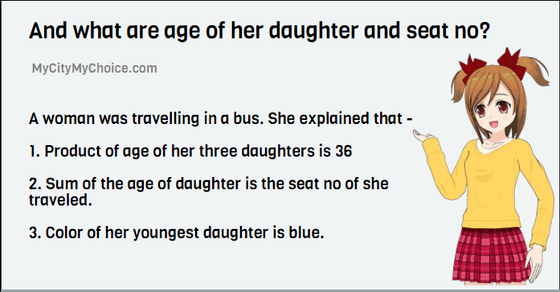 A woman was travelling in a bus. She explained that - 1. Product of age of her three daughters is 36 2. Sum of the age of daughter is the seat no of she traveled. 3. Color of her youngest daughter is blue.