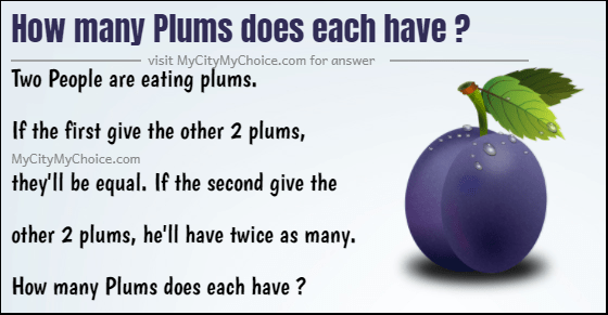 How many Plums does each have ? Two People are eating plums. If the first give the other 2 plums, they'll be equal. If the second give the other 2 plums, he'll have twice as many. How many Plums does each have ?