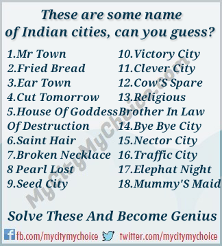 These are some name of Indian cities guess 1.Mr Town 2.Fried Bread 3.Ear Town 4.Cut Tomorrow 5.House Of Goddess Of Destruction 6.Saint Hair 7.Broken Necklace 8 Pearl Lost 9.Seed City 10.Victory City 11.Clever City 12.Cow'S Spare 13.Religious Brother In Law 14.Bye Bye City 15.Nector City 16.Traffic City 17.Elephat Night 18.Mummy'S Maid Solve These And Become Genius