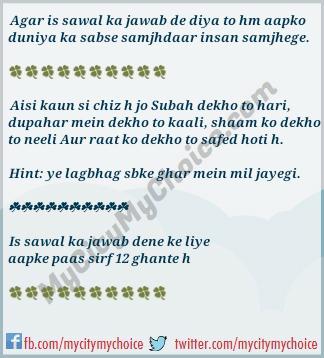 Aisi kaun si chiz h jo Subah dekho to hari, dupahar mein dekho to kaali, shaam ko dekho to neeli Aur raat ko dekho to safed hoti h.
