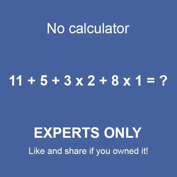 I cannot do this math without calculator No Calculator 11 + 5 + 3 x 2 + 8 x 1 = ? EXPERTS ONLY I cannot do this math without calculator... or let's say I REFUSE to!!!