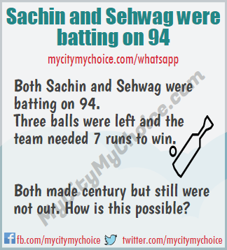 Both Sachin and Sehwag were batting on 94. Three balls were left and the team needed 7 runs to win. Both made century but still were not out. How is this possible?