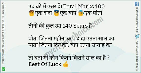 २४ घंटे में उत्तर दें। Total Marks 100 👨एक दादा 👮एक बाप 👦एक पोता तीनो की कुल उम्र 140 Years है। पोता जितना महीना का दादा उतना साल का पोता जितना दिन का बाप उतना सप्ताह का तो बताओ कौन कितने कितने साल का है ? Best Of Luck 👍