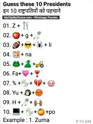 *Guess these 10 Presidents* इन 10 राष्ट्रपतियों को पहचाने 01. Z + 🍴 02. 🍎+ g +🏸 03. 🏈+😎+🕷+ li 04. 🐹+ na 05. 🐸+🐍+🚜 06. Fa+💗+❣ 07. % +💿+ 💔+ 🐷 08. Yu +🐧+😡 09. H +🏸+ 🙌🏾 10. 💻+ 💿+🍊+po Example : 1. Zuma