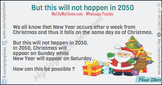 We all know that New Year occurs after a week from Christmas and thus it falls on the same day as of Christmas. But this will not happen in 2050. In 2050, Christmas will appear on Sunday while New Year will appear on Saturday. How can this be possible ?