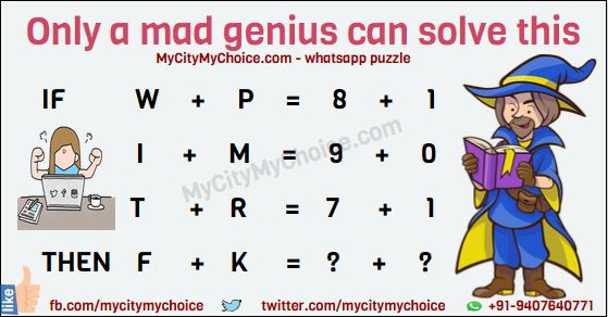 Only a mad genius can solve this IF W + P = 8 + 1 I + M = 9 + 0 T + R = 7 + 1 THEN F + K = ? + ? As we said only a mad genius can solve this puzzle. So are you that mad genius?