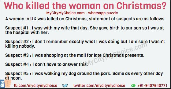 A woman in UK was brutally murdered at noon on Christmas. There were 5 suspects. They were all questioned about their whereabouts of that that day. These were their statements: Suspect #1 : I was with my wife that day. She gave birth to our son so I was at the hospital with her. Suspect #2 : I don't remember exactly what I was doing but I am sure I wasn't killing nobody. Suspect #3 : I was shopping at the mall for late Christmas presents. Suspect #4 : I don't have to answer this. Suspect #5 : I was walking my dog around the park. Same as every other day at noon. Who killed the woman on Christmas?