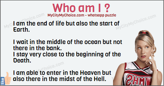 I am the end of life but also the start of Earth. I wait in the middle of the ocean but not there in the bank. I stay very close to the beginning of the Death. I am able to enter in the Heaven but also there in the midst of the Hell. Who am I ?
