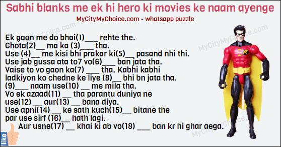 Sabhi blanks me ek hi hero ki movies ke naam ayenge Ek gaon me do bhai (1)___ rehte the. Chota (2)__ ma ka (3)___ tha. Use (4)__ me kisi bhi prakar ki (5)__ pasand nhi thi. Use jab gussa ata to7 vo (6)___ ban jata tha. Vaise to vo gaon ka(7) ___ tha. Kabhi kabhi ladkiyon ko chedne ke liye (8)__ bhi bn jata tha. (9)___ naam use(10) __ me mila tha. Vo ek azaad(11) __ tha parantu duniya ne use(12) __ aur(13) __ bana diya. Use apni(14) __ ke sath kuch(15)__ bitane the par use sirf (16)__ hath lagi. Aur usne(17) __ khai ki ab vo(18) ___ ban kr hi ghar aega.