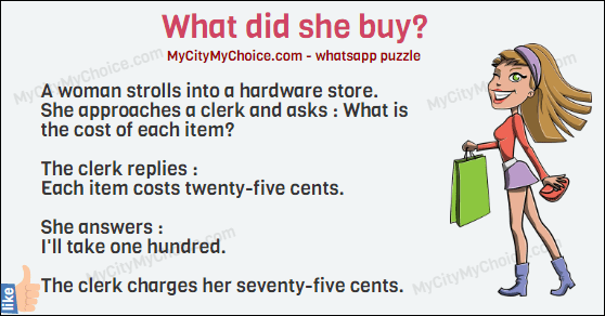 A woman strolls into a hardware store. She approaches a clerk and asks : What is the cost of each item? The clerk replies : Each item costs twenty-five cents. She answers : I'll take one hundred. The clerk charges her seventy-five cents. What did she buy?