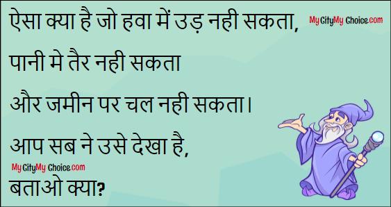 Aisa kya hai jo hawa me ud nahi sakata, pani me tair nahi sakta aur jamin par chal nahi sakta. Aap sab ne use dekha hai, batao kya?