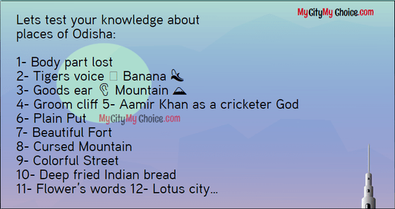 Lets test your knowledge about places of Odisha: 1- Body part lost 2- Tigers voice Banana 3- Goods earMountain 4- Groom cliff 5- Aamir Khan as a cricketer God 6- Plain Put 7- Beautiful Fort 8- Cursed Mountain 9- Colorful Street 10- Deep fried Indian bread 11- Flower's words 12- Lotus city…