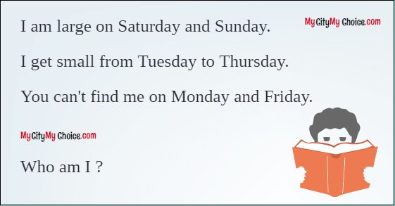 I am large on Saturday and Sunday.  I get small from Tuesday to Thursday.  You can't find me on Monday and Friday.    Who am I ?