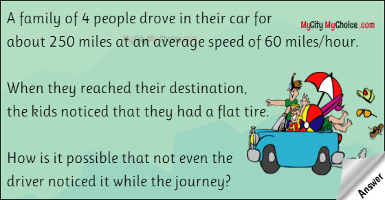 A family of 4 people drove in their car for about 250 miles at an average speed of 60 miles/hour. When they reached their destination, the kids noticed that they had a flat tire. How is it possible that not even the driver noticed it while the journey?
