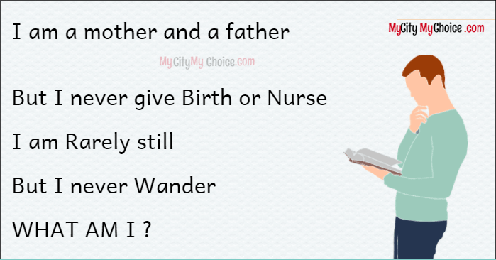 I am a mother and a father BUT I never give Birth or Nurse I am Rarely still But I never Wander WHAT AM I ?