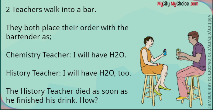 2 Teachers walk into a bar. They both place their order with the bartender as; Chemistry Teacher: I will have H2O. History Teacher: I will have H2O, too. The History Teacher died as soon as he finished his drink. How?